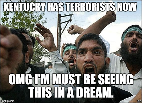 terrorists in ky | KENTUCKY HAS TERRORISTS NOW OMG I'M MUST BE SEEING THIS IN A DREAM. | image tagged in terrorists in ky | made w/ Imgflip meme maker