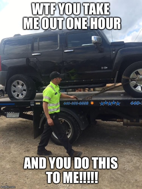 WTF YOU TAKE ME OUT ONE HOUR AND YOU DO THIS TO ME!!!!! | image tagged in hummer meme | made w/ Imgflip meme maker