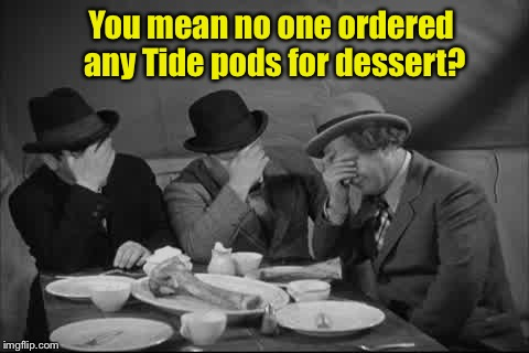 You mean no one ordered any Tide pods for dessert? | made w/ Imgflip meme maker