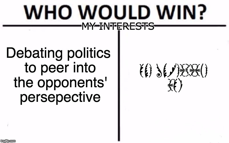 Beautiful bodoni ornaments | Debating politics to peer into the opponents' persepective ONE UNREADABLE BOI MY INTERESTS | image tagged in memes,who would win,bodoni ornaments,myrianwaffleev,funny,dank memes | made w/ Imgflip meme maker