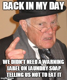 The stupidity of people theses days | BACK IN MY DAY WE DIDN'T NEED A WARNING LABEL ON LAUNDRY SOAP TELLING US NOT TO EAT IT | image tagged in memes,back in my day | made w/ Imgflip meme maker