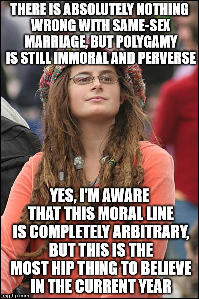 *unless you're a Muslim, of course | THERE IS ABSOLUTELY NOTHING WRONG WITH SAME-SEX MARRIAGE, BUT POLYGAMY IS STILL IMMORAL AND PERVERSE YES, I'M AWARE THAT THIS MORAL LINE IS  | image tagged in memes,college liberal | made w/ Imgflip meme maker