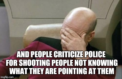 Captain Picard Facepalm Meme | AND PEOPLE CRITICIZE POLICE FOR SHOOTING PEOPLE NOT KNOWING WHAT THEY ARE POINTING AT THEM | image tagged in memes,captain picard facepalm | made w/ Imgflip meme maker