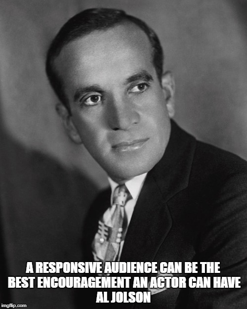 AL Jolson | A RESPONSIVE AUDIENCE CAN BE THE BEST ENCOURAGEMENT AN ACTOR CAN HAVE AL JOLSON | image tagged in al jolson | made w/ Imgflip meme maker