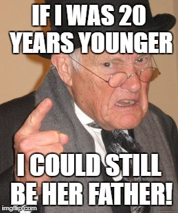 IF I WAS 20 YEARS YOUNGER I COULD STILL BE HER FATHER! | made w/ Imgflip meme maker