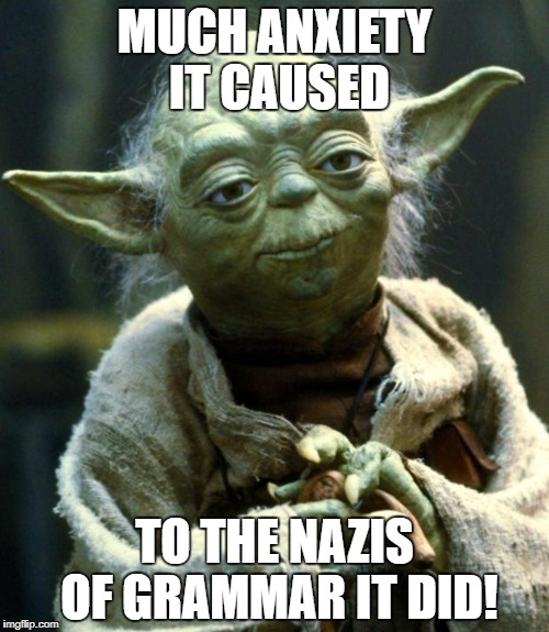 Star Wars Yoda Meme | MUCH ANXIETY IT CAUSED TO THE NAZIS OF GRAMMAR IT DID! | image tagged in memes,star wars yoda | made w/ Imgflip meme maker
