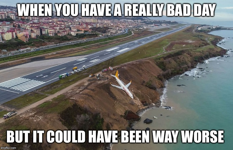 WHEN YOU HAVE A REALLY BAD DAY BUT IT COULD HAVE BEEN WAY WORSE | image tagged in 767 skidded off runway at trabzon airport | made w/ Imgflip meme maker