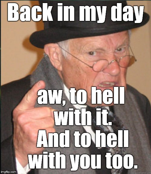 Back in my day aw, to hell with it. And to hell with you too. | made w/ Imgflip meme maker