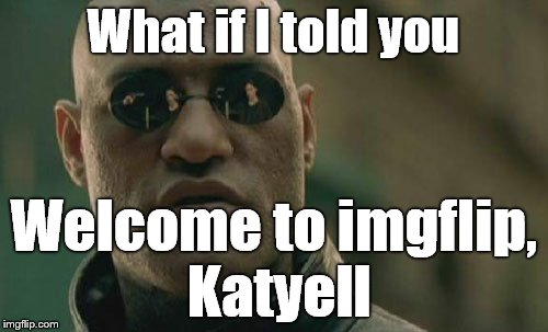Matrix Morpheus Meme | What if I told you Welcome to imgflip, Katyell | image tagged in memes,matrix morpheus | made w/ Imgflip meme maker
