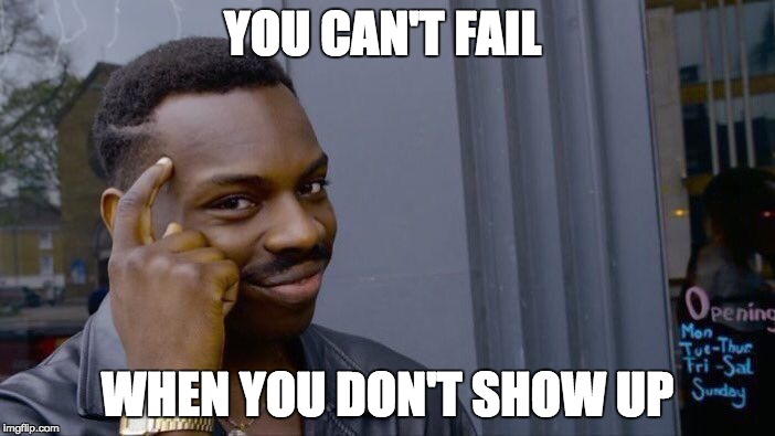 Roll Safe Think About It | YOU CAN'T FAIL WHEN YOU DON'T SHOW UP | image tagged in memes,roll safe think about it | made w/ Imgflip meme maker