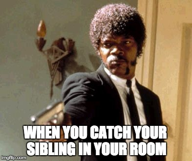 Say That Again I Dare You | WHEN YOU CATCH YOUR SIBLING IN YOUR ROOM | image tagged in memes,say that again i dare you | made w/ Imgflip meme maker