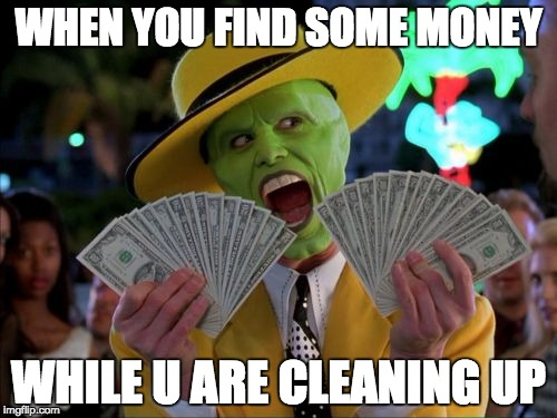 Money Money | WHEN YOU FIND SOME MONEY WHILE U ARE CLEANING UP | image tagged in memes,money money | made w/ Imgflip meme maker