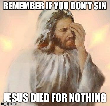 Jesus | REMEMBER IF YOU DON'T SIN JESUS DIED FOR NOTHING | image tagged in jesus | made w/ Imgflip meme maker