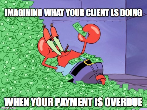 mr krabs money | IMAGINING WHAT YOUR CLIENT LS DOING WHEN YOUR PAYMENT IS OVERDUE | image tagged in mr krabs money | made w/ Imgflip meme maker