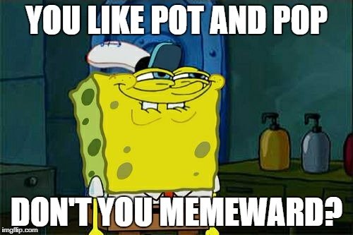 Dont You Squidward Meme | YOU LIKE POT AND POP DON'T YOU MEMEWARD? | image tagged in memes,dont you squidward | made w/ Imgflip meme maker