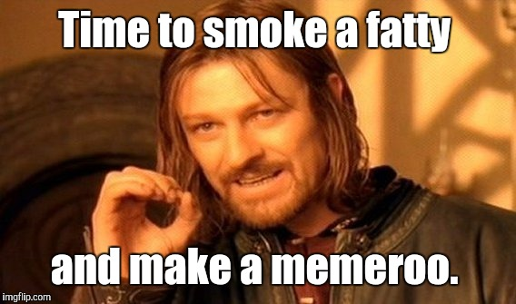 One Does Not Simply Meme | Time to smoke a fatty and make a memeroo. | image tagged in memes,one does not simply | made w/ Imgflip meme maker