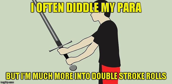 I OFTEN DIDDLE MY PARA BUT I'M MUCH MORE INTO DOUBLE STROKE ROLLS | made w/ Imgflip meme maker
