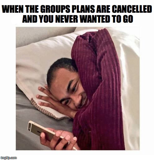 Such a great relief | WHEN THE GROUPS PLANS ARE CANCELLED AND YOU NEVER WANTED TO GO | image tagged in sleepy,trip | made w/ Imgflip meme maker