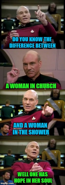 If you need it explained, feel free to ask an adult! | DO YOU KNOW THE DIFFERENCE BETWEEN A WOMAN IN CHURCH AND A WOMAN IN THE SHOWER WELL ONE HAS HOPE IN HER SOUL | image tagged in picard,memes,old joke,funny,women,keep it clean | made w/ Imgflip meme maker