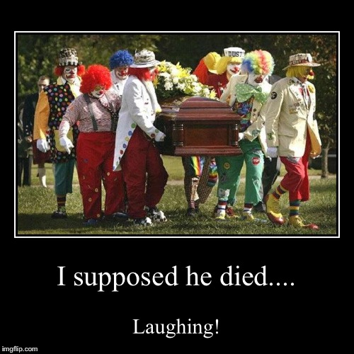 I supposed he died.... | Laughing! | image tagged in funny,demotivationals | made w/ Imgflip demotivational maker