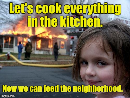 Disaster Girl Meme | Let's cook everything in the kitchen. Now we can feed the neighborhood. | image tagged in memes,disaster girl | made w/ Imgflip meme maker