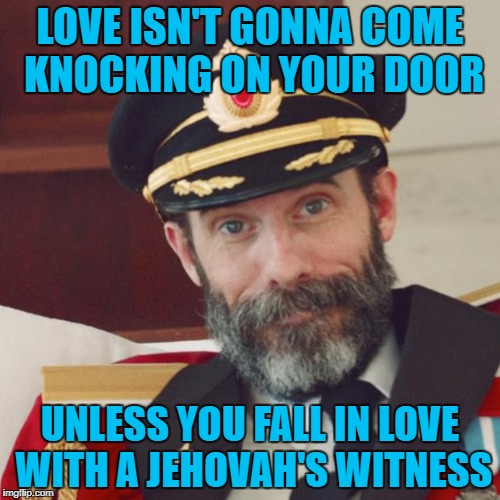 Love could be a door knock away!!! | LOVE ISN'T GONNA COME KNOCKING ON YOUR DOOR UNLESS YOU FALL IN LOVE WITH A JEHOVAH'S WITNESS | image tagged in captain obvious,memes,love comes knocking,funny,love,jehovah's witness | made w/ Imgflip meme maker