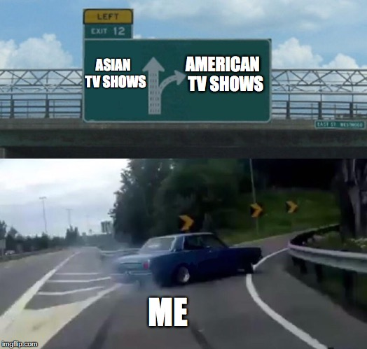 American Television rocks  | ASIAN     TV SHOWS AMERICAN  TV SHOWS ME | image tagged in exit 12 highway meme,memes,funny,too funny,funny memes,tv show | made w/ Imgflip meme maker