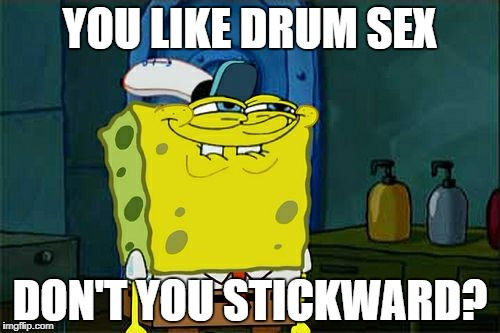 Dont You Squidward Meme | YOU LIKE DRUM SEX DON'T YOU STICKWARD? | image tagged in memes,dont you squidward | made w/ Imgflip meme maker