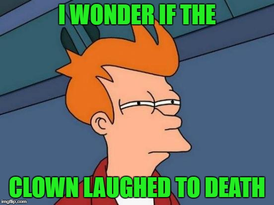 Futurama Fry Meme | I WONDER IF THE CLOWN LAUGHED TO DEATH | image tagged in memes,futurama fry | made w/ Imgflip meme maker