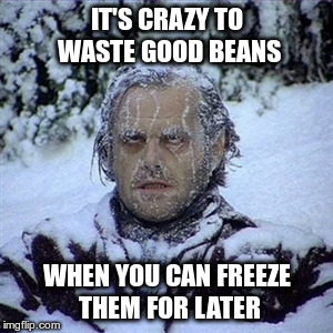 IT'S CRAZY TO WASTE GOOD BEANS WHEN YOU CAN FREEZE THEM FOR LATER | made w/ Imgflip meme maker