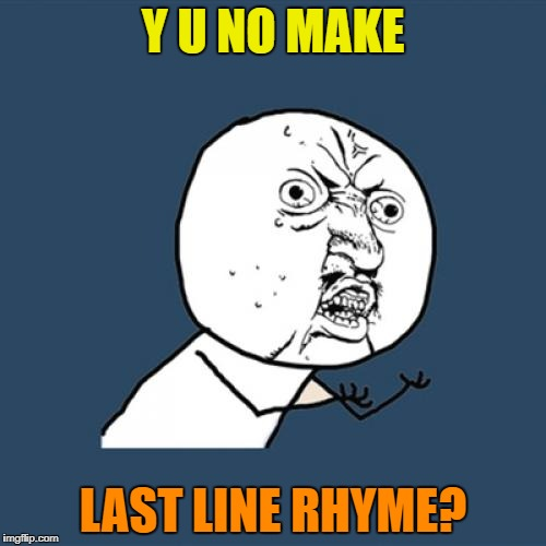 Y U No Meme | Y U NO MAKE LAST LINE RHYME? | image tagged in memes,y u no | made w/ Imgflip meme maker
