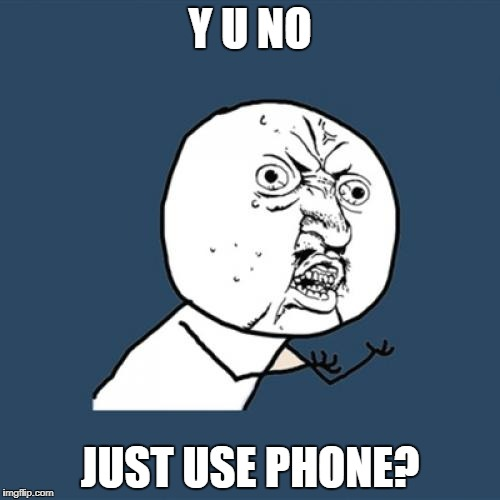 Y U No Meme | Y U NO JUST USE PHONE? | image tagged in memes,y u no | made w/ Imgflip meme maker