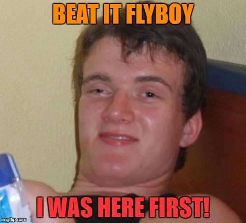 10 Guy Meme | BEAT IT FLYBOY I WAS HERE FIRST! | image tagged in memes,10 guy | made w/ Imgflip meme maker