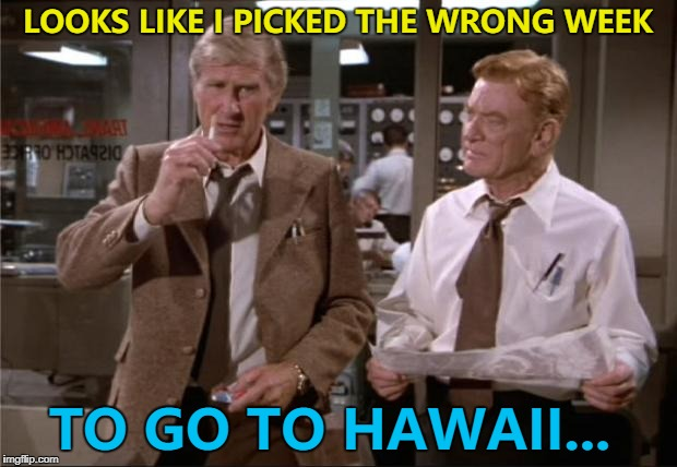 A bit late - but when inspiration strikes... :) | LOOKS LIKE I PICKED THE WRONG WEEK TO GO TO HAWAII... | image tagged in airplane wrong week,memes,hawaii,missile warning,films,mistakes | made w/ Imgflip meme maker