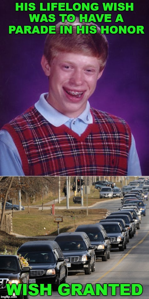 Congratulations Brian! | HIS LIFELONG WISH WAS TO HAVE A PARADE IN HIS HONOR WISH GRANTED | image tagged in bad luck brian,funeral,death,parade,wish | made w/ Imgflip meme maker