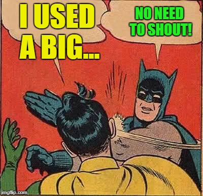 Batman Slapping Robin Meme | I USED A BIG... NO NEED TO SHOUT! | image tagged in memes,batman slapping robin | made w/ Imgflip meme maker