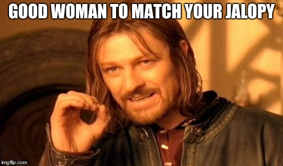 One Does Not Simply Meme | GOOD WOMAN TO MATCH YOUR JALOPY | image tagged in memes,one does not simply | made w/ Imgflip meme maker