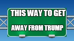 road sign |  THIS WAY TO GET; AWAY FROM TRUMP | image tagged in road sign | made w/ Imgflip meme maker