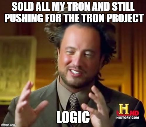 Ancient Aliens Meme | SOLD ALL MY TRON AND STILL PUSHING FOR THE TRON PROJECT LOGIC | image tagged in memes,ancient aliens | made w/ Imgflip meme maker