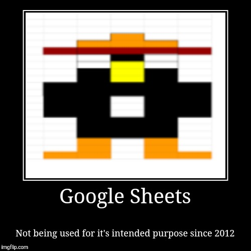 Google Sheets | Not being used for it's intended purpose since 2012 | image tagged in funny,demotivationals,google sheets | made w/ Imgflip demotivational maker