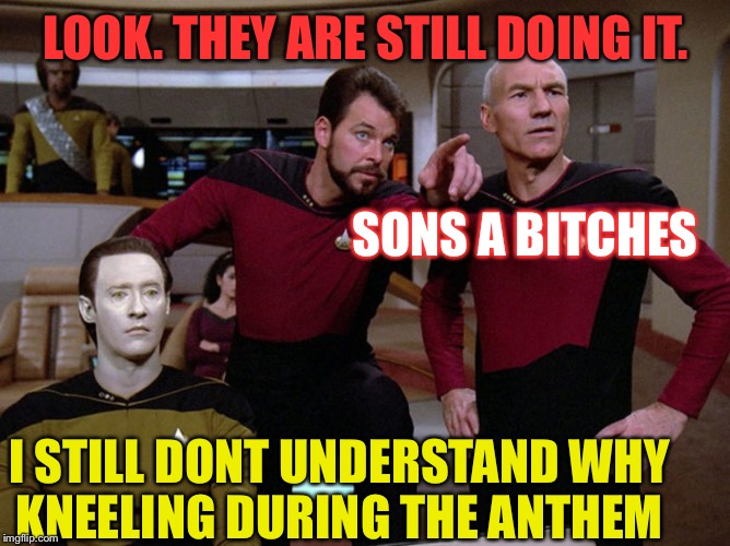 So they used to play with pads on? | LOOK. THEY ARE STILL DOING IT. I STILL DONT UNDERSTAND WHY KNEELING DURING THE ANTHEM SONS A B**CHES | image tagged in givesa st,ar rek,star treking,nfl data,2018 | made w/ Imgflip meme maker