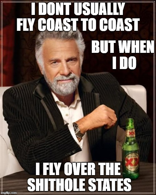 The Most Interesting Man In The World Meme | I DONT USUALLY FLY COAST TO COAST I FLY OVER THE SHITHOLE STATES BUT WHEN I DO | image tagged in memes,the most interesting man in the world | made w/ Imgflip meme maker
