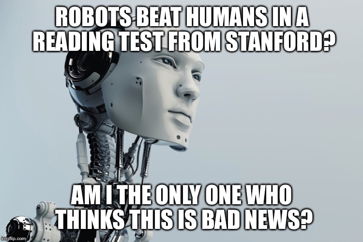 ROBOTS BEAT HUMANS IN A READING TEST FROM STANFORD? AM I THE ONLY ONE WHO THINKS THIS IS BAD NEWS? | image tagged in tech,robot,bad | made w/ Imgflip meme maker