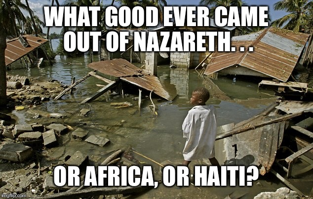 WHAT GOOD EVER CAME OUT OF NAZARETH. . . OR AFRICA, OR HAITI? | image tagged in haiti | made w/ Imgflip meme maker