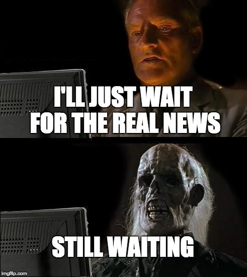Ill Just Wait Here Meme | I'LL JUST WAIT FOR THE REAL NEWS STILL WAITING | image tagged in memes,ill just wait here | made w/ Imgflip meme maker