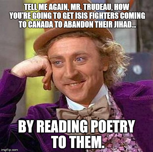 Yes, the village idiot really said they could be swayed by reading poetry to them. | TELL ME AGAIN, MR. TRUDEAU, HOW YOU'RE GOING TO GET ISIS FIGHTERS COMING TO CANADA TO ABANDON THEIR JIHAD... BY READING POETRY TO THEM. | image tagged in creepy condescending wonka,meanwhile in canada,canada,isis jihad terrorists,justin trudeau,idiot | made w/ Imgflip meme maker
