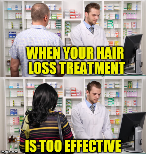 HAIR LOSS | WHEN YOUR HAIR LOSS TREATMENT IS TOO EFFECTIVE | image tagged in memes,funny memes | made w/ Imgflip meme maker