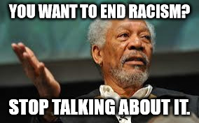 YOU WANT TO END RACISM? STOP TALKING ABOUT IT. | image tagged in morgan freeman hand out | made w/ Imgflip meme maker