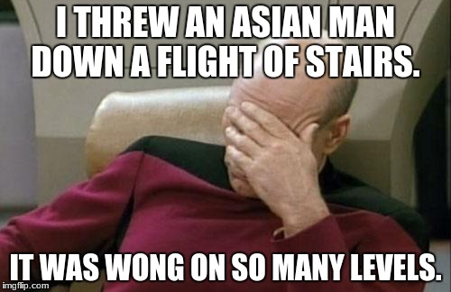 Captain Picard Facepalm Meme | I THREW AN ASIAN MAN DOWN A FLIGHT OF STAIRS. IT WAS WONG ON SO MANY LEVELS. | image tagged in memes,captain picard facepalm | made w/ Imgflip meme maker