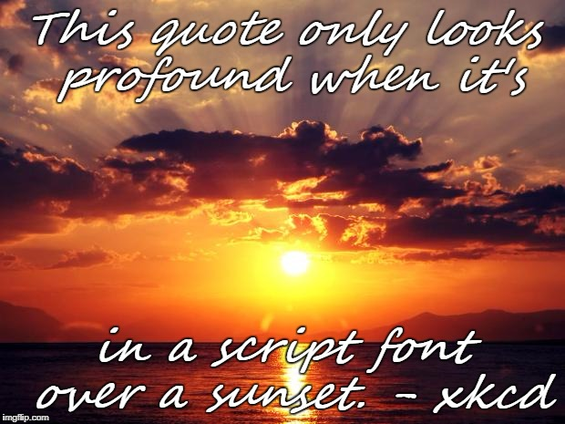 Sunset | This quote only looks profound when it's in a script font over a sunset. - xkcd | image tagged in sunset | made w/ Imgflip meme maker